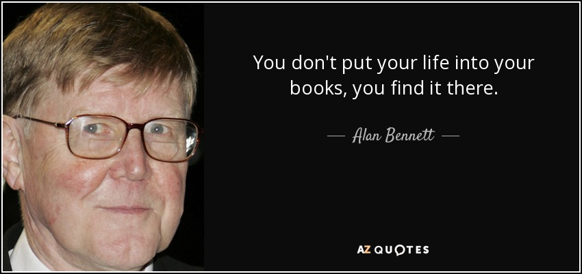 You don't put your life into your books, you find it there. - Alan Bennett
