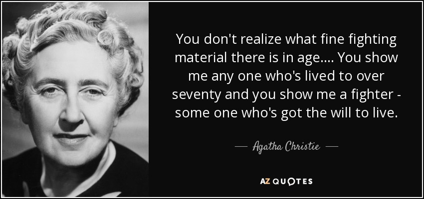 You don't realize what fine fighting material there is in age. ... You show me any one who's lived to over seventy and you show me a fighter - some one who's got the will to live. - Agatha Christie