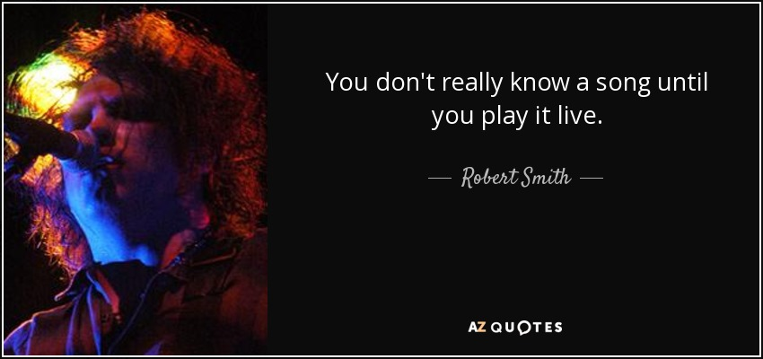 You don't really know a song until you play it live. - Robert Smith