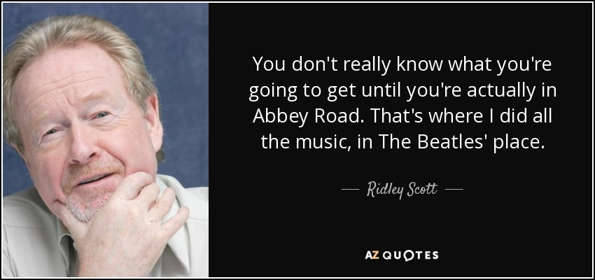You don't really know what you're going to get until you're actually in Abbey Road. That's where I did all the music, in The Beatles' place. - Ridley Scott