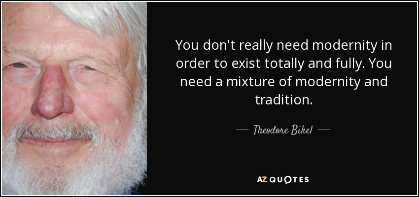 You don't really need modernity in order to exist totally and fully. You need a mixture of modernity and tradition. - Theodore Bikel