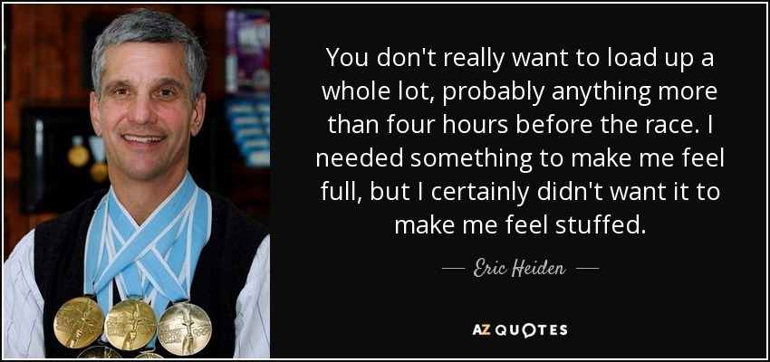 You don't really want to load up a whole lot, probably anything more than four hours before the race. I needed something to make me feel full, but I certainly didn't want it to make me feel stuffed. - Eric Heiden