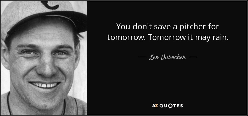 You don't save a pitcher for tomorrow. Tomorrow it may rain. - Leo Durocher