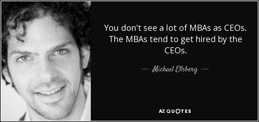 You don't see a lot of MBAs as CEOs. The MBAs tend to get hired by the CEOs. - Michael Ellsberg