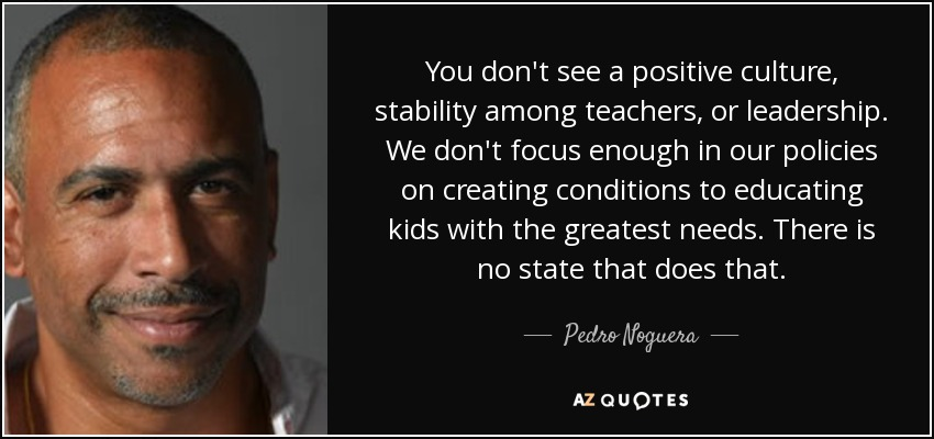 You don't see a positive culture, stability among teachers, or leadership. We don't focus enough in our policies on creating conditions to educating kids with the greatest needs. There is no state that does that. - Pedro Noguera
