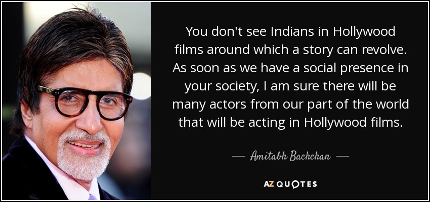 You don't see Indians in Hollywood films around which a story can revolve. As soon as we have a social presence in your society, I am sure there will be many actors from our part of the world that will be acting in Hollywood films. - Amitabh Bachchan