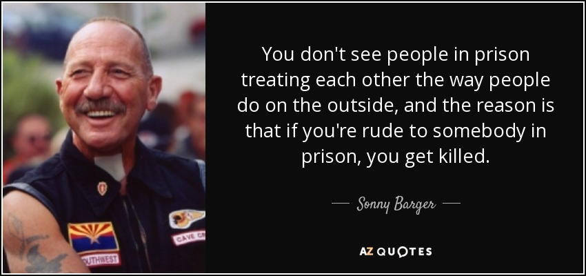 You don't see people in prison treating each other the way people do on the outside, and the reason is that if you're rude to somebody in prison, you get killed. - Sonny Barger