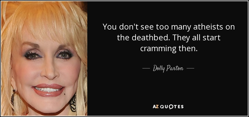 You don't see too many atheists on the deathbed. They all start cramming then. - Dolly Parton