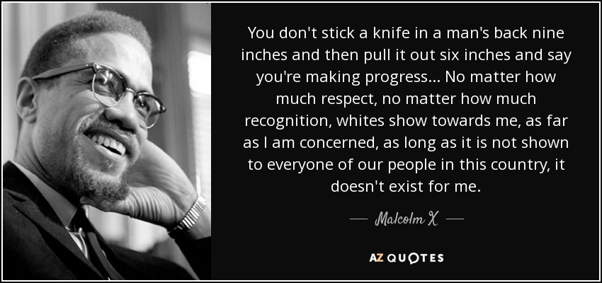 You don't stick a knife in a man's back nine inches and then pull it out six inches and say you're making progress ... No matter how much respect, no matter how much recognition, whites show towards me, as far as I am concerned, as long as it is not shown to everyone of our people in this country, it doesn't exist for me. - Malcolm X