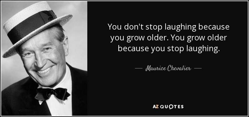 You don't stop laughing because you grow older. You grow older because you stop laughing. - Maurice Chevalier