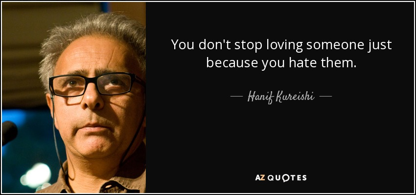You don't stop loving someone just because you hate them. - Hanif Kureishi