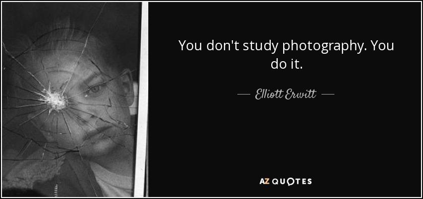 You don't study photography. You do it. - Elliott Erwitt