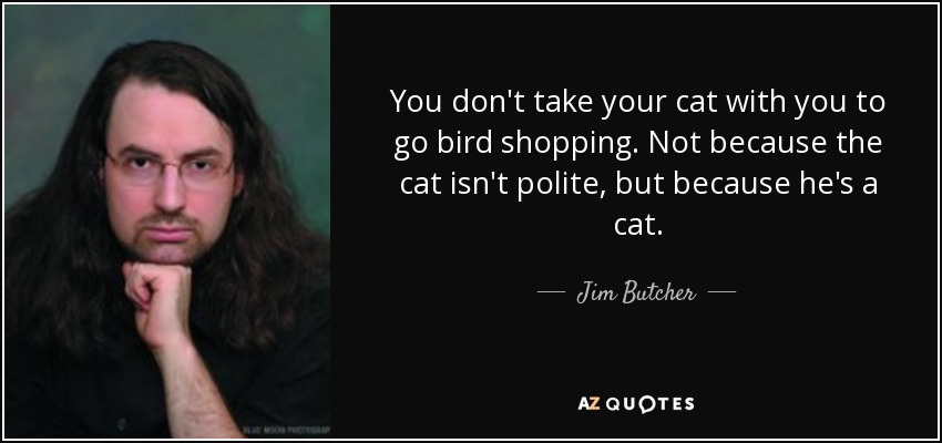 You don't take your cat with you to go bird shopping. Not because the cat isn't polite, but because he's a cat. - Jim Butcher