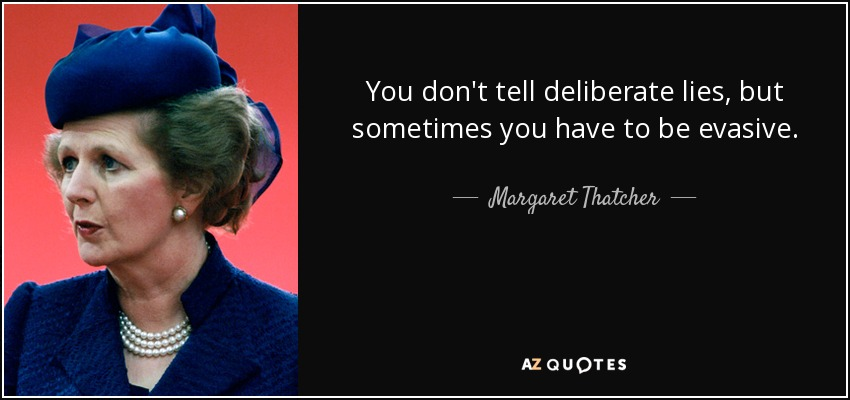 You don't tell deliberate lies, but sometimes you have to be evasive. - Margaret Thatcher
