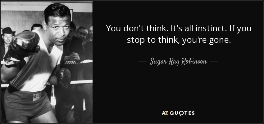You don't think. It's all instinct. If you stop to think, you're gone. - Sugar Ray Robinson