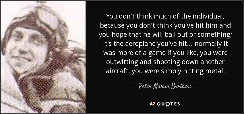 You don't think much of the individual, because you don't think you've hit him and you hope that he will bail out or something; it's the aeroplane you've hit . . . normally it was more of a game if you like, you were outwitting and shooting down another aircraft, you were simply hitting metal. - Peter Malam Brothers