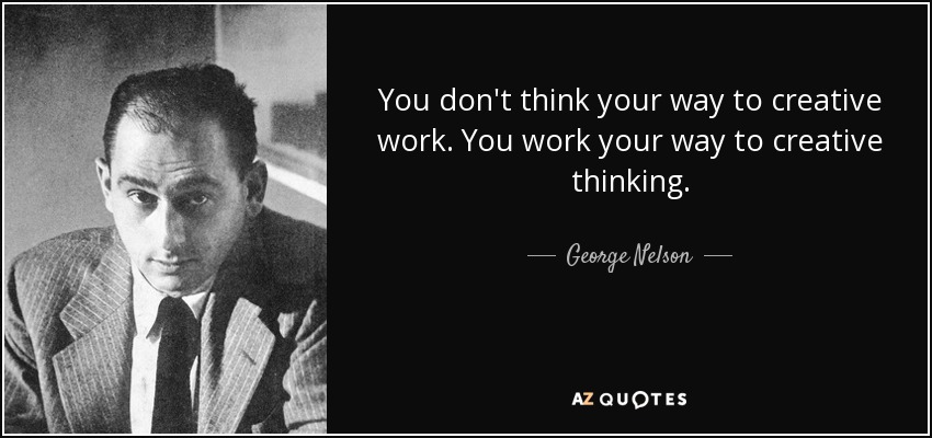 You don't think your way to creative work. You work your way to creative thinking. - George Nelson
