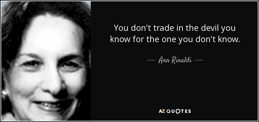 You don't trade in the devil you know for the one you don't know. - Ann Rinaldi