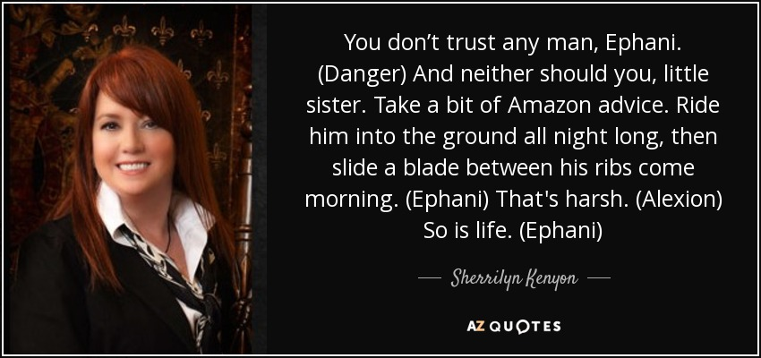 You don't trust any man, Ephani. (Danger) And neither should you, little sister. Take a bit of Amazon advice. Ride him into the ground all night long, then slide a blade between his ribs come morning. (Ephani) That's harsh. (Alexion) So is life. (Ephani) - Sherrilyn Kenyon