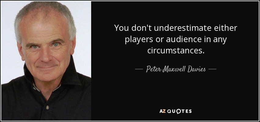 You don't underestimate either players or audience in any circumstances. - Peter Maxwell Davies