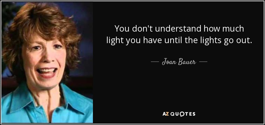 You don't understand how much light you have until the lights go out. - Joan Bauer