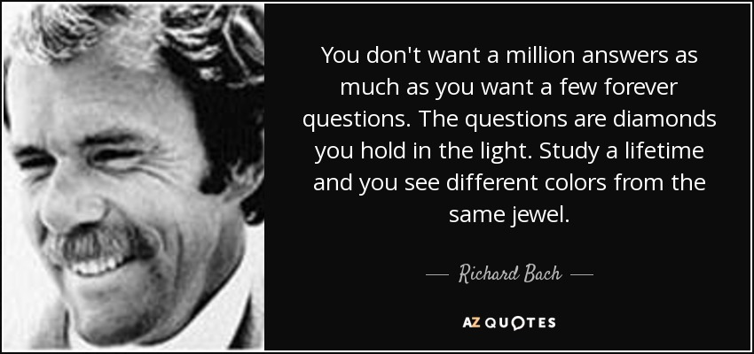 You don't want a million answers as much as you want a few forever questions. The questions are diamonds you hold in the light. Study a lifetime and you see different colors from the same jewel. - Richard Bach