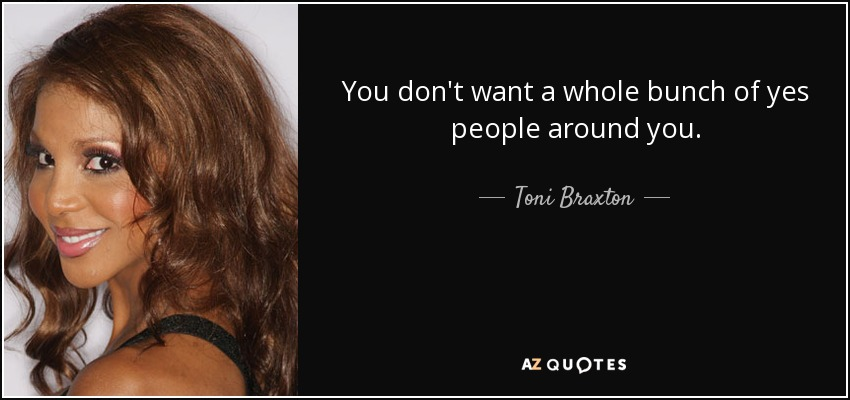 You don't want a whole bunch of yes people around you. - Toni Braxton