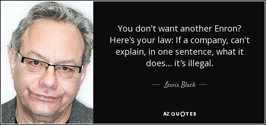 You don't want another Enron? Here's your law: If a company, can't explain, in one sentence, what it does... it's illegal. - Lewis Black