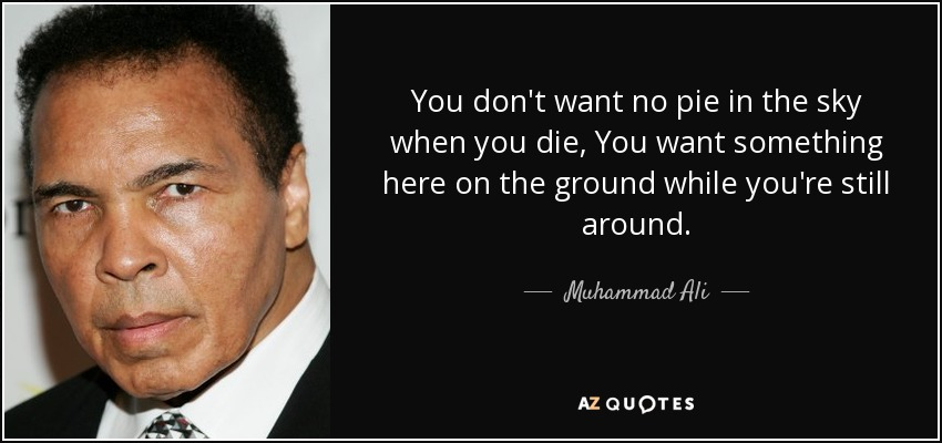 You don't want no pie in the sky when you die, You want something here on the ground while you're still around. - Muhammad Ali