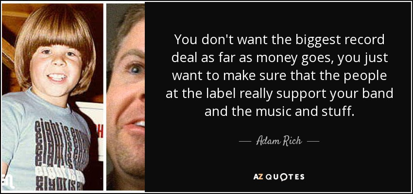 You don't want the biggest record deal as far as money goes, you just want to make sure that the people at the label really support your band and the music and stuff. - Adam Rich