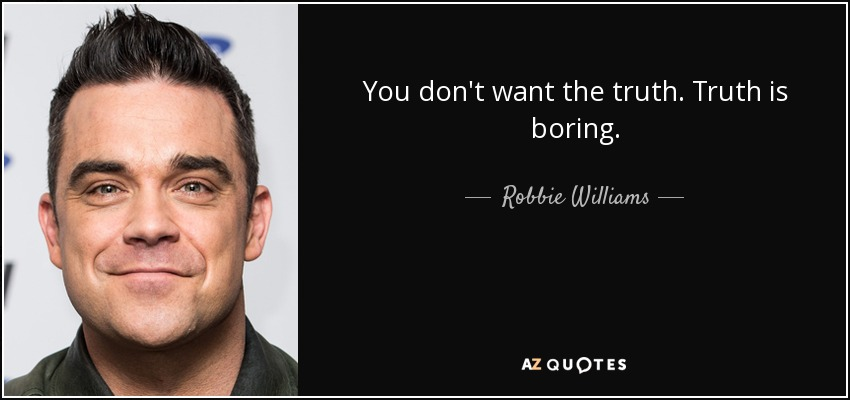 You don't want the truth. Truth is boring. - Robbie Williams