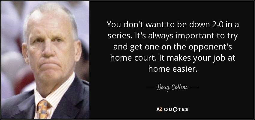 You don't want to be down 2-0 in a series. It's always important to try and get one on the opponent's home court. It makes your job at home easier. - Doug Collins