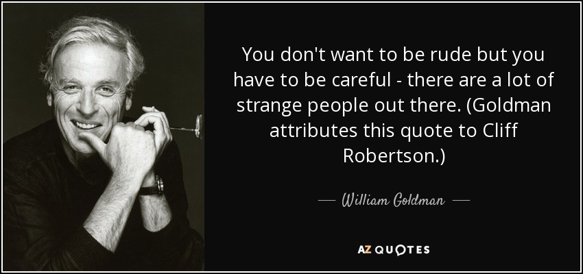 You don't want to be rude but you have to be careful - there are a lot of strange people out there. (Goldman attributes this quote to Cliff Robertson.) - William Goldman