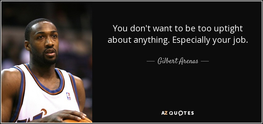 You don't want to be too uptight about anything. Especially your job. - Gilbert Arenas