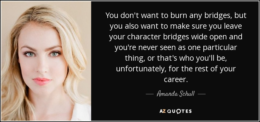 You don't want to burn any bridges, but you also want to make sure you leave your character bridges wide open and you're never seen as one particular thing, or that's who you'll be, unfortunately, for the rest of your career. - Amanda Schull