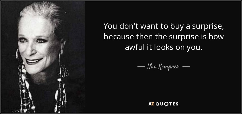 You don't want to buy a surprise, because then the surprise is how awful it looks on you. - Nan Kempner
