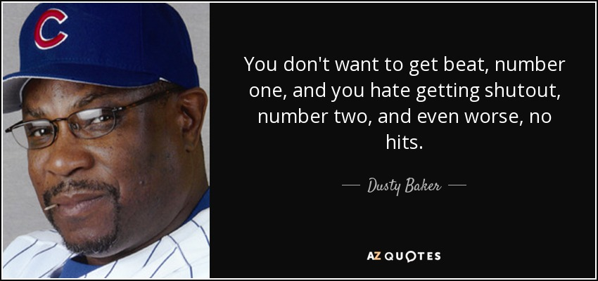 You don't want to get beat, number one, and you hate getting shutout, number two, and even worse, no hits. - Dusty Baker