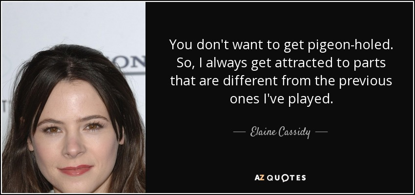 You don't want to get pigeon-holed. So, I always get attracted to parts that are different from the previous ones I've played. - Elaine Cassidy