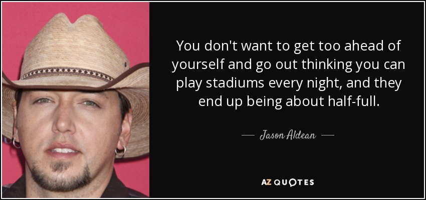 You don't want to get too ahead of yourself and go out thinking you can play stadiums every night, and they end up being about half-full. - Jason Aldean