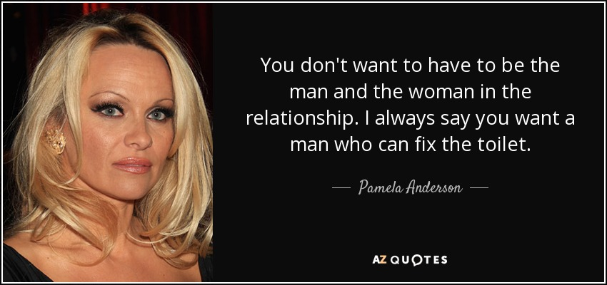 You don't want to have to be the man and the woman in the relationship. I always say you want a man who can fix the toilet. - Pamela Anderson