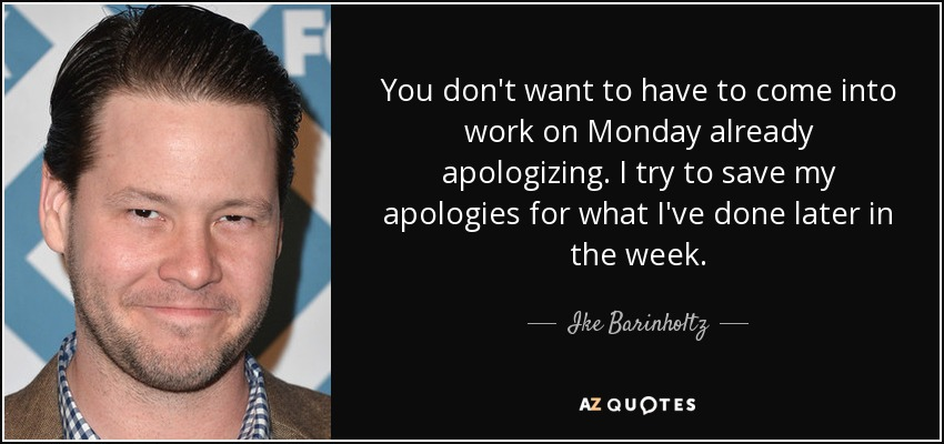 You don't want to have to come into work on Monday already apologizing. I try to save my apologies for what I've done later in the week. - Ike Barinholtz