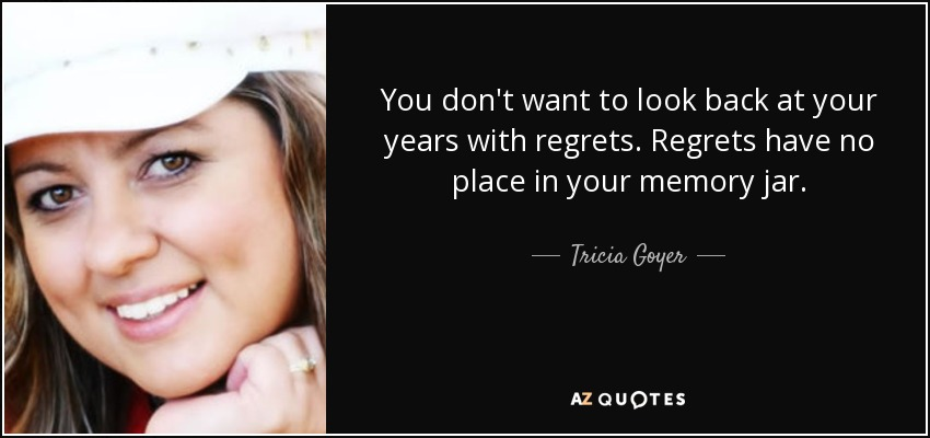 You don't want to look back at your years with regrets. Regrets have no place in your memory jar. - Tricia Goyer