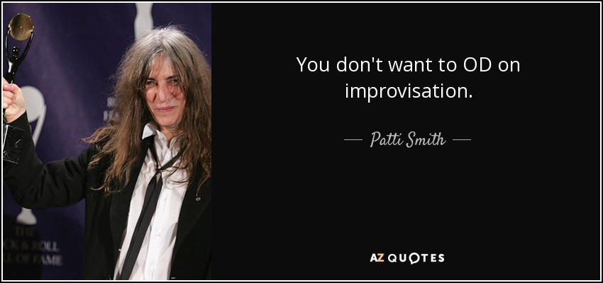 You don't want to OD on improvisation. - Patti Smith