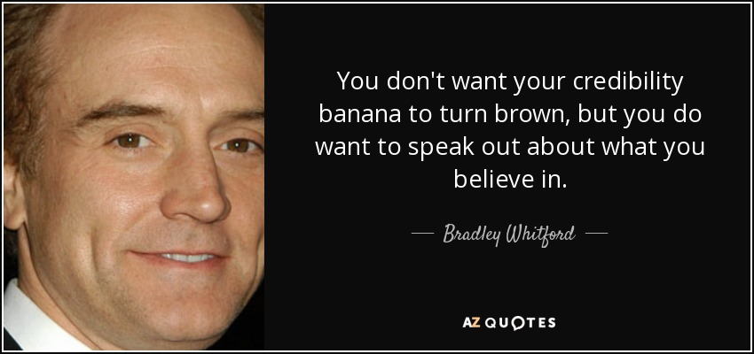 You don't want your credibility banana to turn brown, but you do want to speak out about what you believe in. - Bradley Whitford