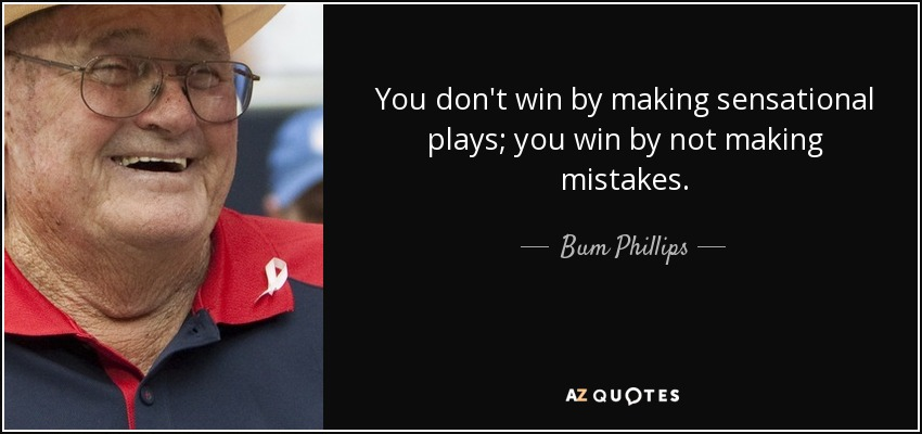 You don't win by making sensational plays; you win by not making mistakes. - Bum Phillips