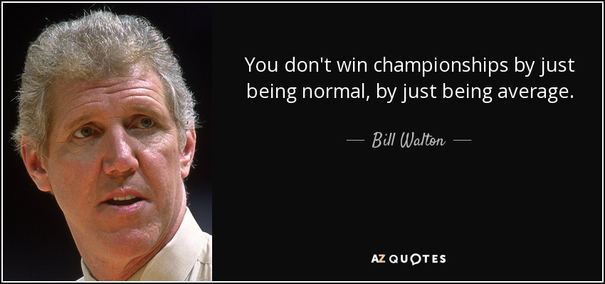 You don't win championships by just being normal, by just being average. - Bill Walton