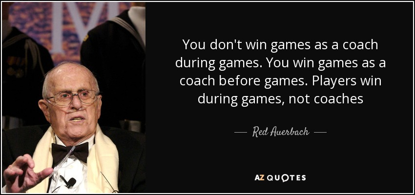 You don't win games as a coach during games. You win games as a coach before games. Players win during games, not coaches - Red Auerbach