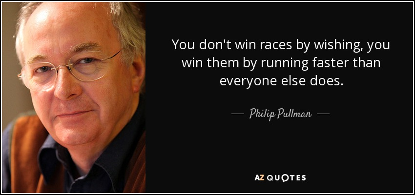 You don't win races by wishing, you win them by running faster than everyone else does. - Philip Pullman