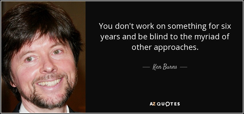 You don't work on something for six years and be blind to the myriad of other approaches. - Ken Burns