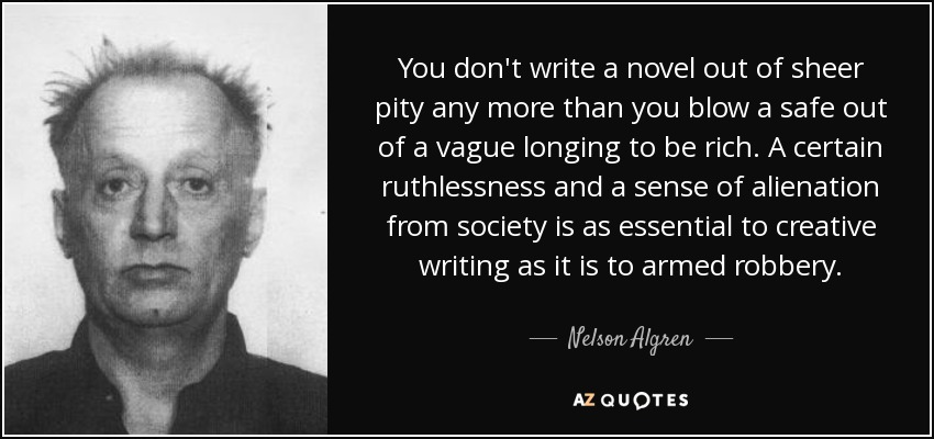 You don't write a novel out of sheer pity any more than you blow a safe out of a vague longing to be rich. A certain ruthlessness and a sense of alienation from society is as essential to creative writing as it is to armed robbery. - Nelson Algren